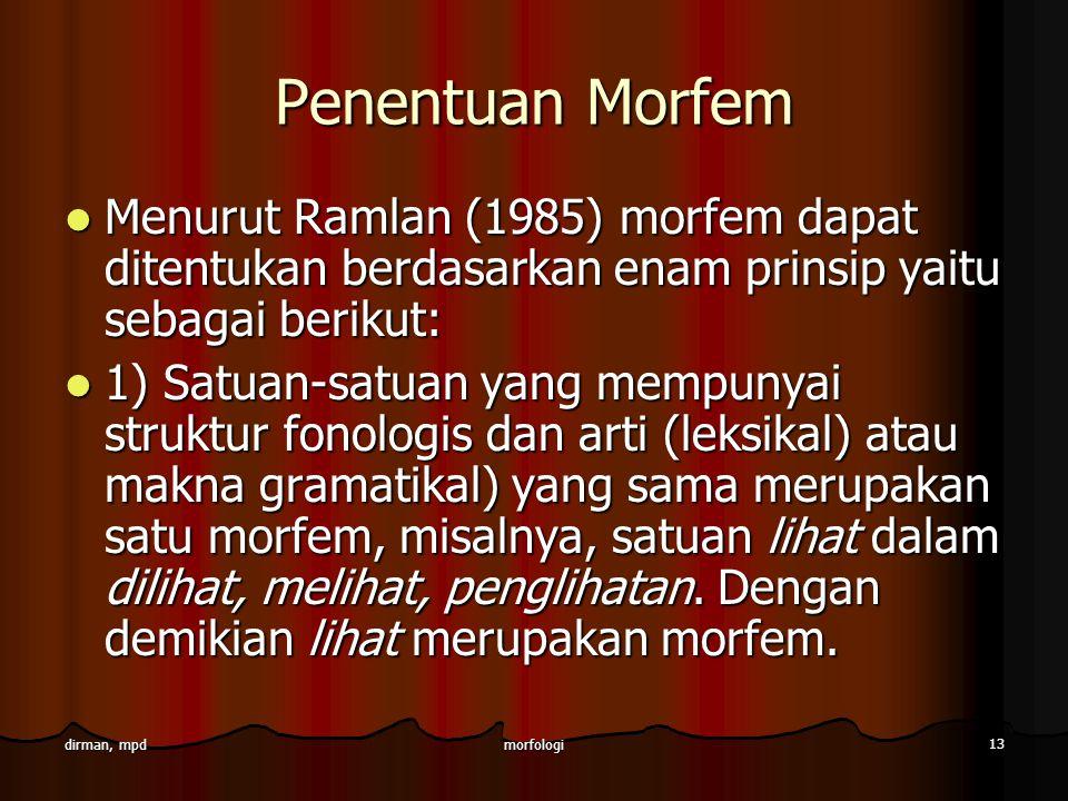 morfologi 13 dirman, mpd Penentuan Morfem Menurut Ramlan (1985) morfem dapat ditentukan berdasarkan enam prinsip yaitu sebagai berikut: Menurut Ramlan