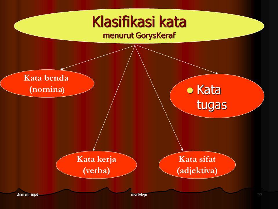 morfologi 33 dirman, mpd Kata benda (nomina ) Kata kerja (verba) Kata tugas Kata tugas Klasifikasi kata menurut GorysKeraf Kata sifat (adjektiva)