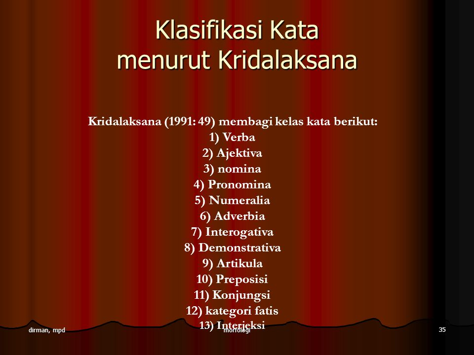 morfologi 35 dirman, mpd Klasifikasi Kata menurut Kridalaksana Kridalaksana (1991: 49) membagi kelas kata berikut: 1) Verba 2) Ajektiva 3) nomina 4) P