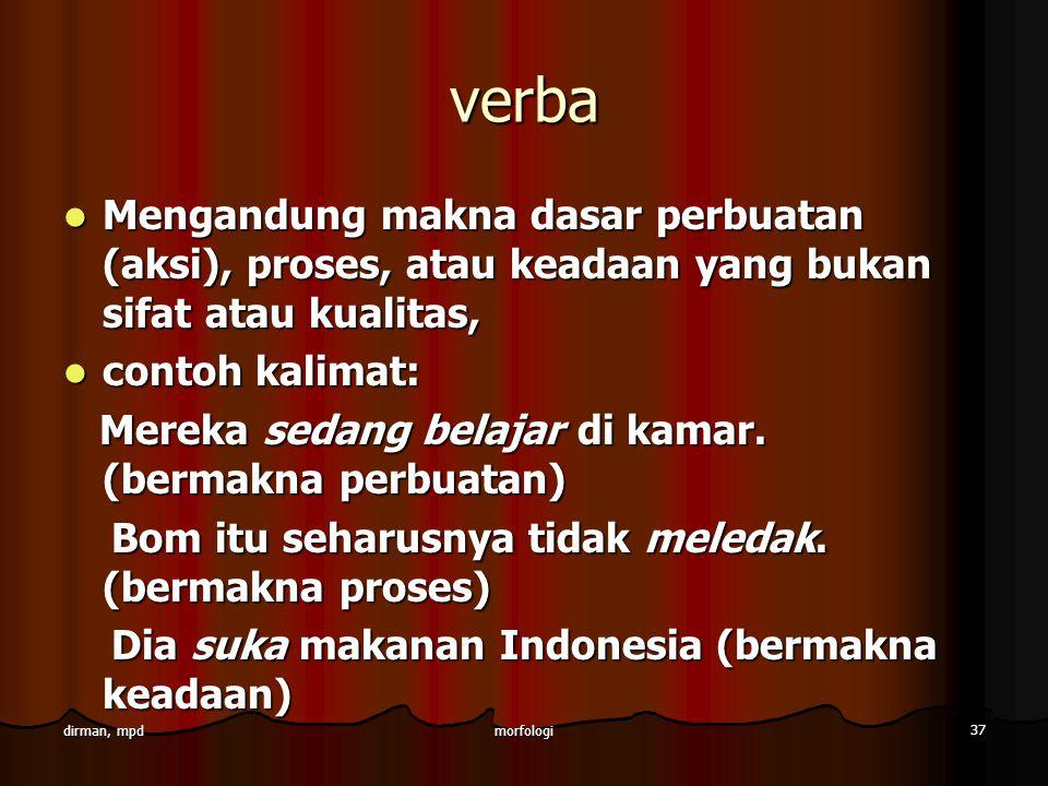 morfologi 37 dirman, mpd verba Mengandung makna dasar perbuatan (aksi), proses, atau keadaan yang bukan sifat atau kualitas, Mengandung makna dasar pe
