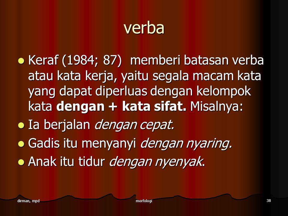 morfologi 38 dirman, mpd verba Keraf (1984; 87) memberi batasan verba atau kata kerja, yaitu segala macam kata yang dapat diperluas dengan kelompok ka