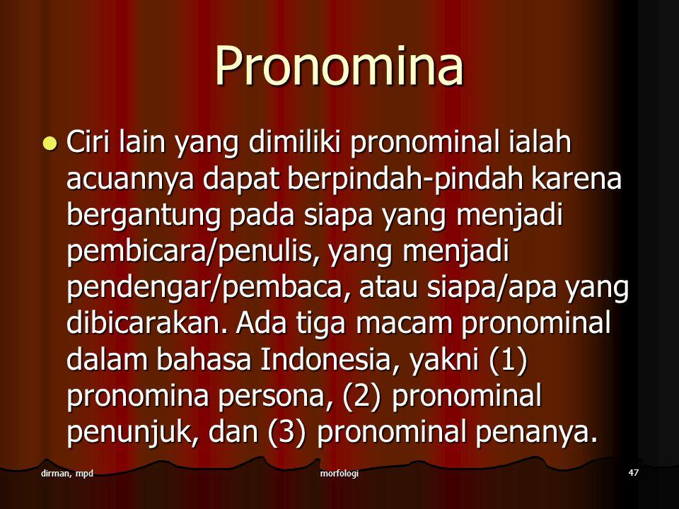 morfologi 47 dirman, mpd Pronomina Ciri lain yang dimiliki pronominal ialah acuannya dapat berpindah-pindah karena bergantung pada siapa yang menjadi
