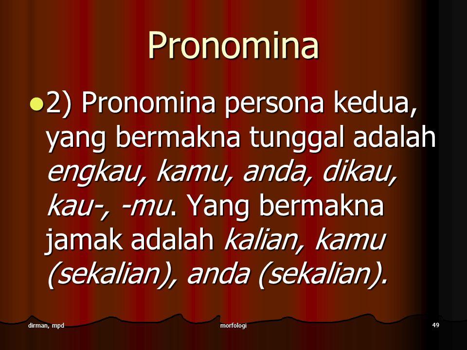 morfologi 49 dirman, mpd Pronomina 2) Pronomina persona kedua, yang bermakna tunggal adalah engkau, kamu, anda, dikau, kau-, -mu. Yang bermakna jamak