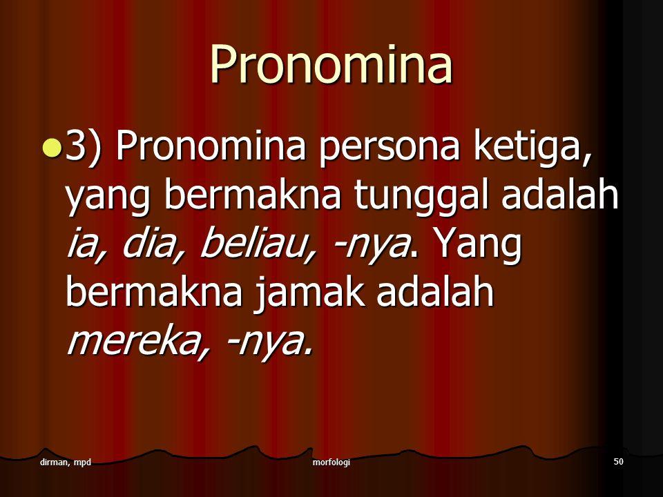 morfologi 50 dirman, mpd Pronomina 3) Pronomina persona ketiga, yang bermakna tunggal adalah ia, dia, beliau, -nya. Yang bermakna jamak adalah mereka,