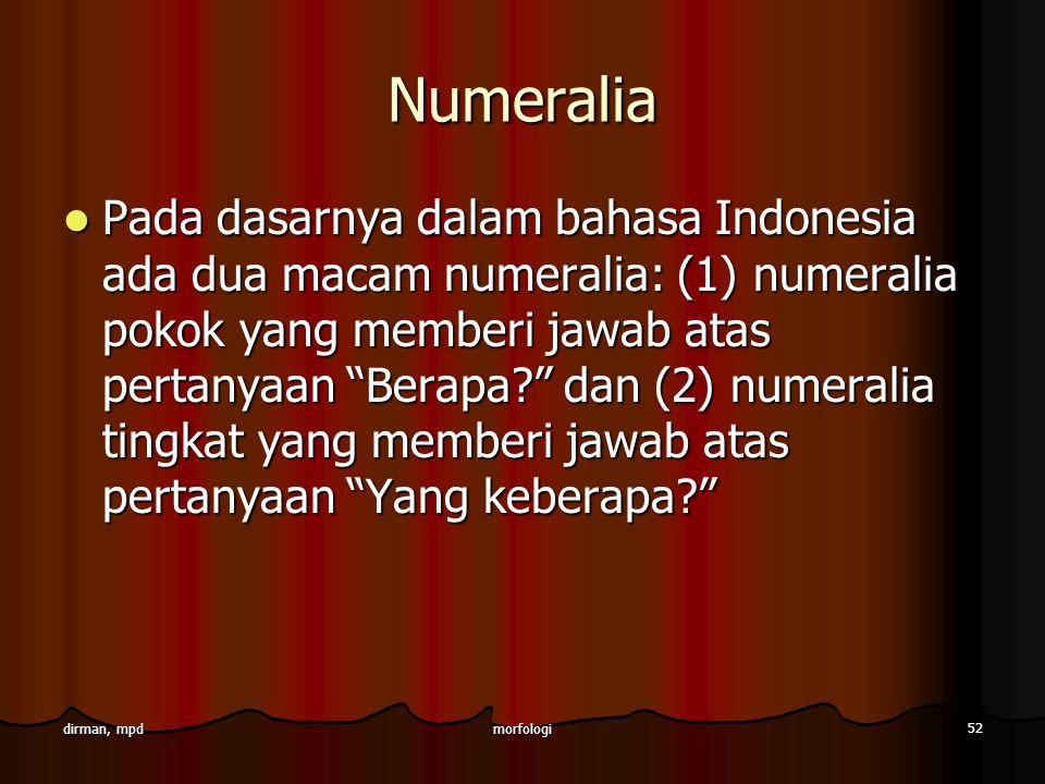 morfologi 52 dirman, mpd Numeralia Pada dasarnya dalam bahasa Indonesia ada dua macam numeralia: (1) numeralia pokok yang memberi jawab atas pertanyaa