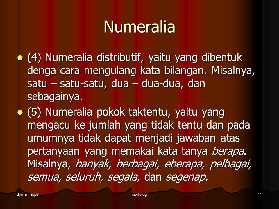 morfologi 55 dirman, mpd Numeralia (4) Numeralia distributif, yaitu yang dibentuk denga cara mengulang kata bilangan. Misalnya, satu – satu-satu, dua