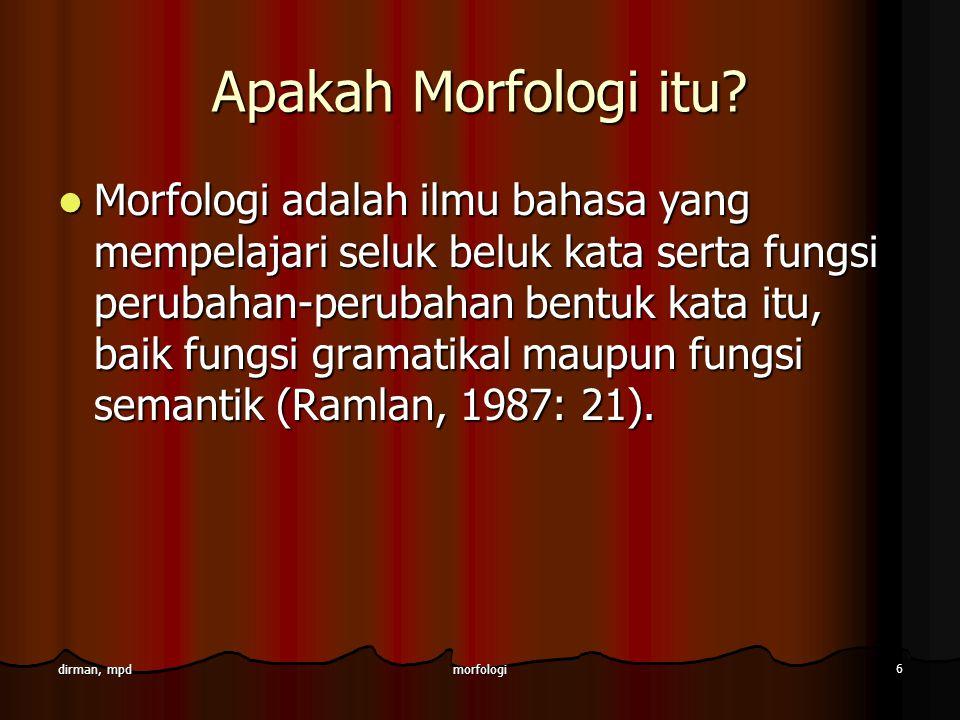 morfologi 7 dirman, mpd lanjutan Morfologi adalah bidang linguistik yang mempelajari morfem dan kombinasi- kombinasinya; bagian dari struktur bahasa yang mencakup kata dan bagian-bagian kata yakni morfem (Kridalaksana, 1993: 51).