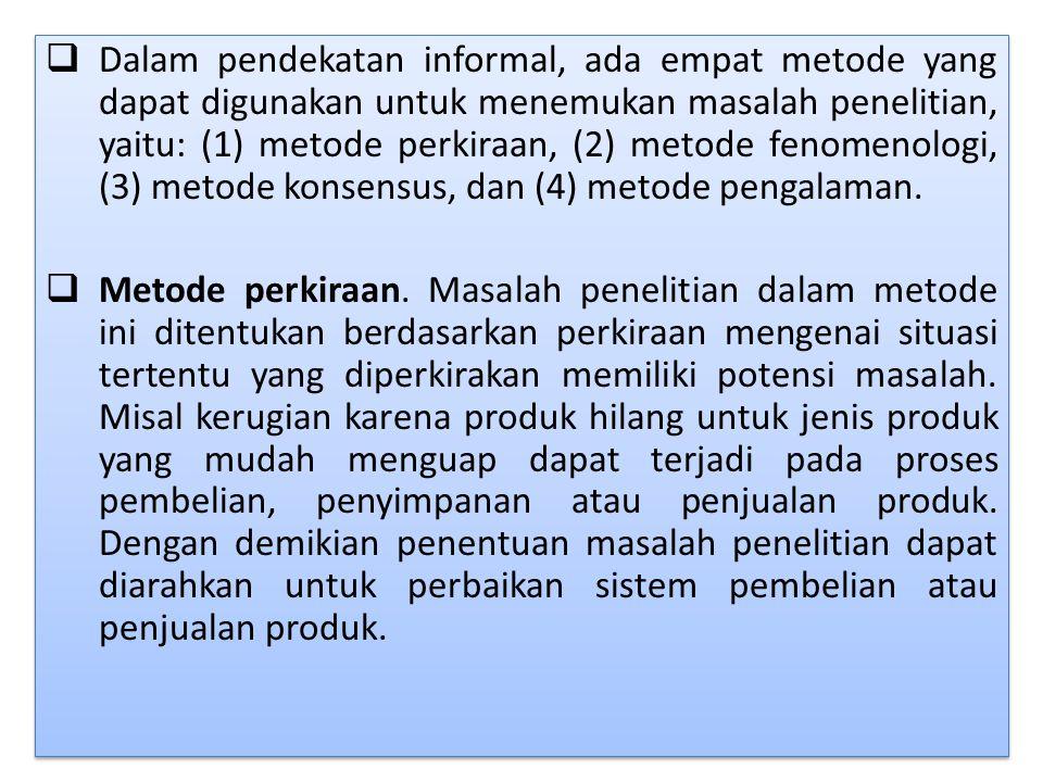  Dalam pendekatan informal, ada empat metode yang dapat digunakan untuk menemukan masalah penelitian, yaitu: (1) metode perkiraan, (2) metode fenomen