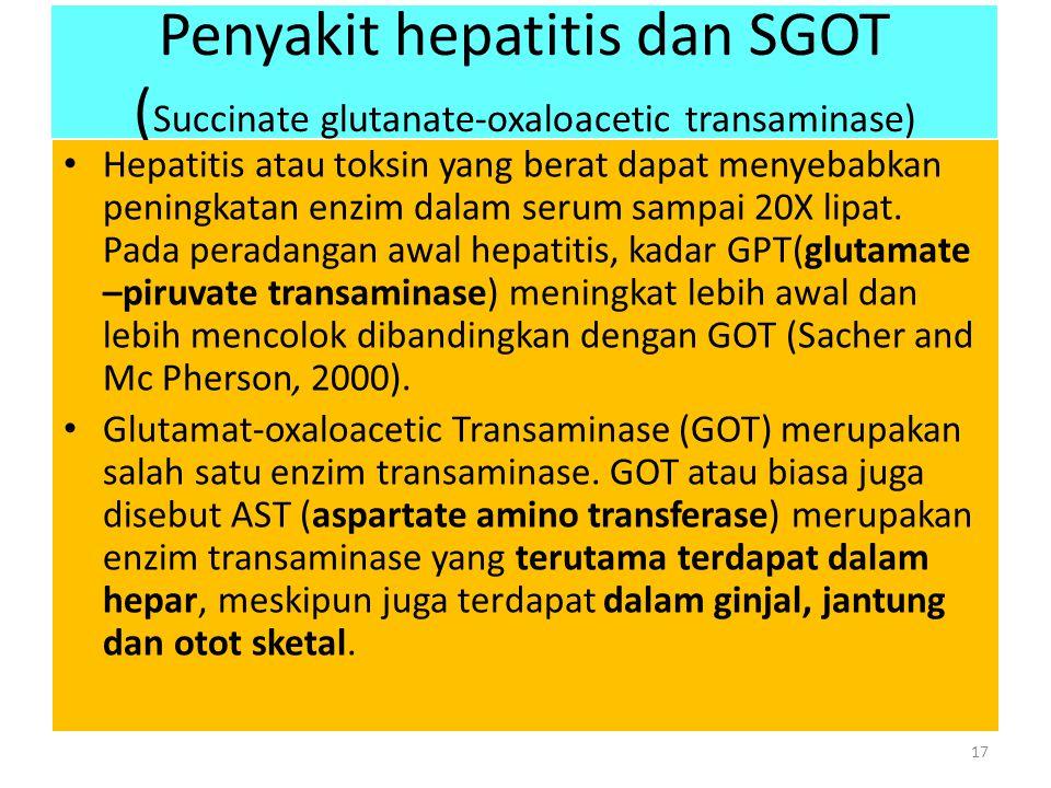 Penyakit hepatitis dan SGOT ( Succinate glutanate-oxaloacetic transaminase) Hepatitis atau toksin yang berat dapat menyebabkan peningkatan enzim dalam serum sampai 20X lipat.