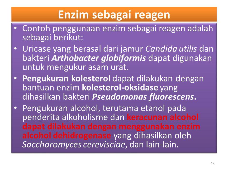 Enzim sebagai reagen Contoh penggunaan enzim sebagai reagen adalah sebagai berikut: Uricase yang berasal dari jamur Candida utilis dan bakteri Arthobacter globiformis dapat digunakan untuk mengukur asam urat.