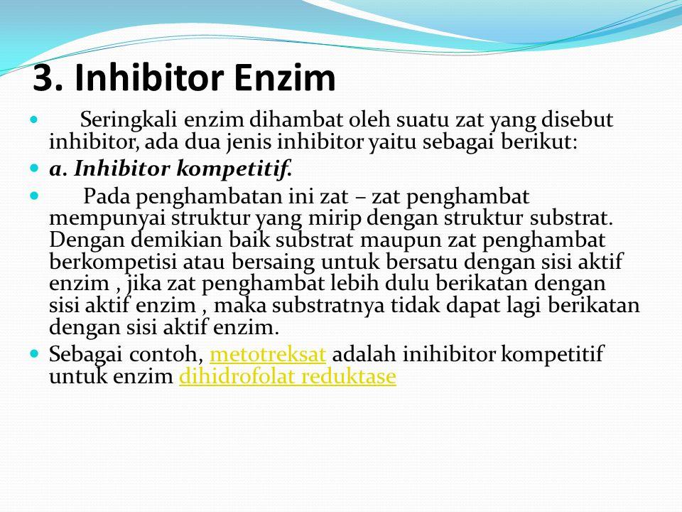 3. Inhibitor Enzim Seringkali enzim dihambat oleh suatu zat yang disebut inhibitor, ada dua jenis inhibitor yaitu sebagai berikut: a. Inhibitor kompet