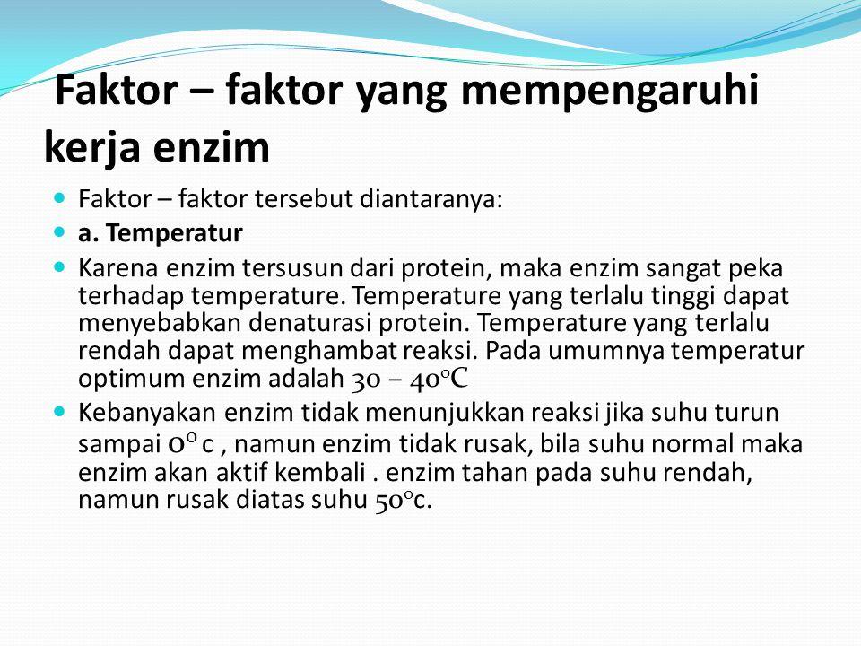 Faktor – faktor yang mempengaruhi kerja enzim Faktor – faktor tersebut diantaranya: a. Temperatur Karena enzim tersusun dari protein, maka enzim sanga