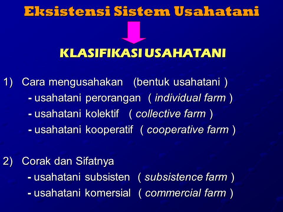 Eksistensi Sistem Usahatani KLASIFIKASI USAHATANI 1)Cara mengusahakan (bentuk usahatani ) - usahatani perorangan ( individual farm ) - usahatani perorangan ( individual farm ) - usahatani kolektif ( collective farm ) - usahatani kolektif ( collective farm ) - usahatani kooperatif ( cooperative farm ) - usahatani kooperatif ( cooperative farm ) 2)Corak dan Sifatnya - usahatani subsisten ( subsistence farm ) - usahatani subsisten ( subsistence farm ) - usahatani komersial ( commercial farm ) - usahatani komersial ( commercial farm )