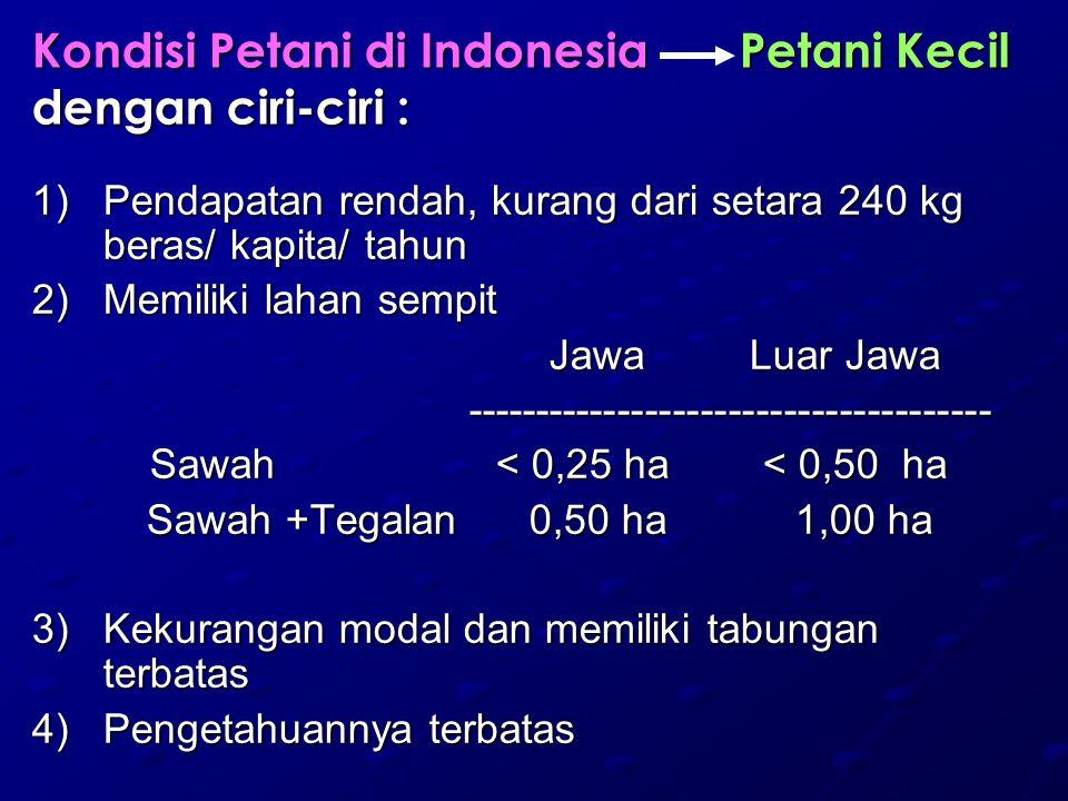 Kondisi Petani di Indonesia Petani Kecil dengan ciri-ciri : 1)Pendapatan rendah, kurang dari setara 240 kg beras/ kapita/ tahun 2)Memiliki lahan sempi