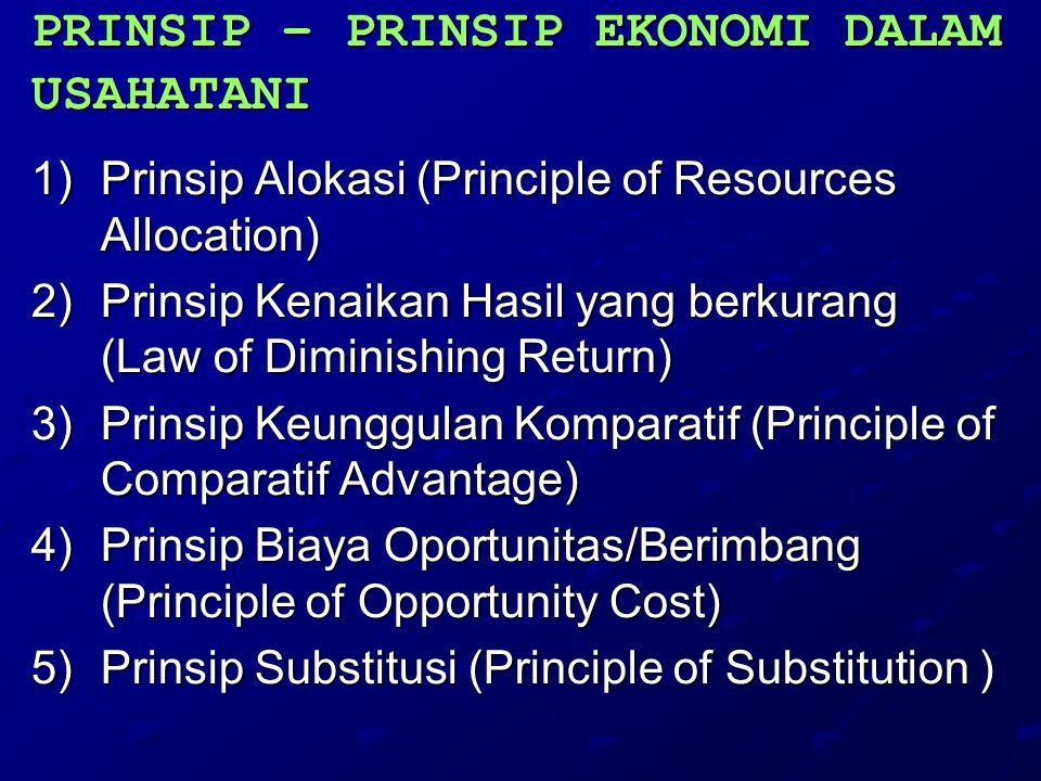 PRINSIP – PRINSIP EKONOMI DALAM USAHATANI 1)P rinsip Alokasi (Principle of Resources Allocation) 2)P rinsip Kenaikan Hasil yang berkurang (Law of Diminishing Return) 3)P rinsip Keunggulan Komparatif (Principle of Comparatif Advantage) 4)P rinsip Biaya Oportunitas/Berimbang (Principle of Opportunity Cost) 5)P rinsip Substitusi (Principle of Substitution )