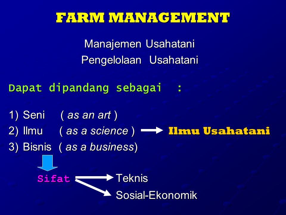 FARM MANAGEMENT Manajemen Usahatani Pengelolaan Usahatani Dapat dipandang sebagai : 1)S eni ( as an art ) 2)I lmu ( as a science ) Ilmu Usahatani 3)B isnis ( as a business) Sifat Teknis Sosial-Ekonomik