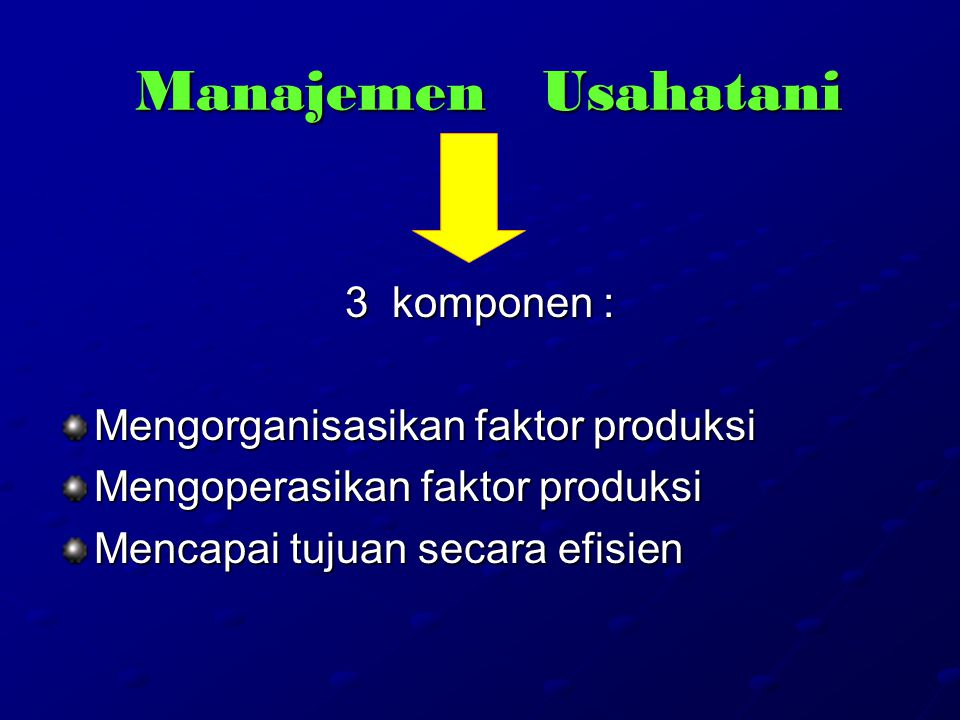 Manajemen Usahatani 3 komponen : Mengorganisasikan faktor produksi Mengoperasikan faktor produksi Mencapai tujuan secara efisien