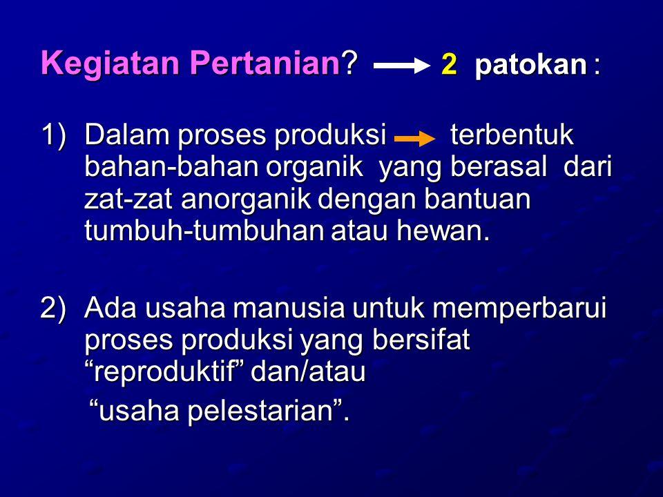 Kegiatan Pertanian? 2 patokan : 1)Dalam proses produksi terbentuk bahan-bahan organik yang berasal dari zat-zat anorganik dengan bantuan tumbuh-tumbuh