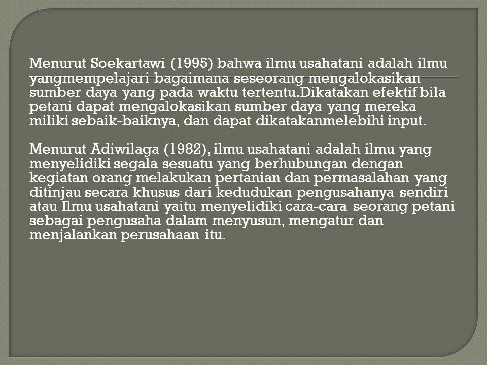 Menurut Soekartawi (1995) bahwa ilmu usahatani adalah ilmu yangmempelajari bagaimana seseorang mengalokasikan sumber daya yang pada waktu tertentu.Dik