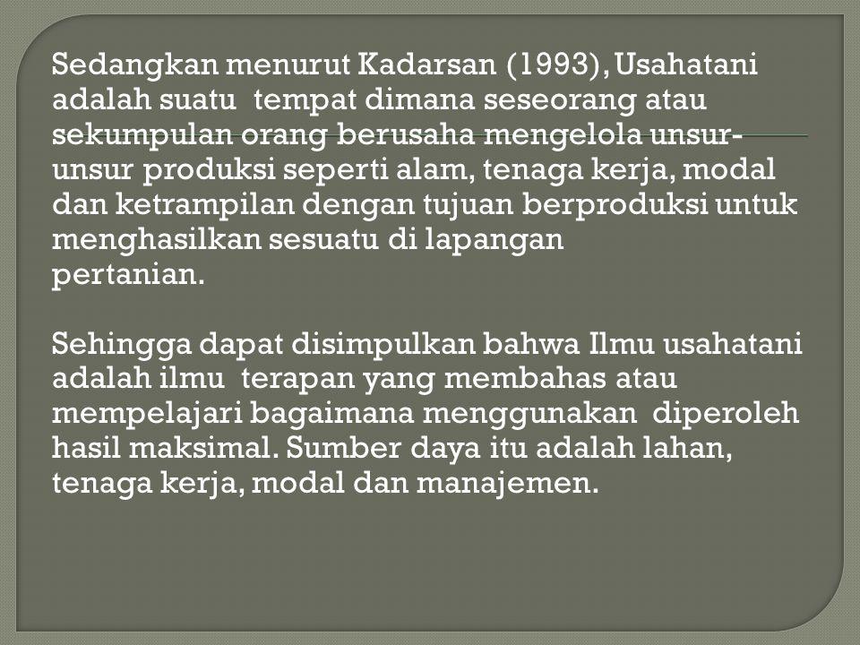 Sedangkan menurut Kadarsan (1993), Usahatani adalah suatu tempat dimana seseorang atau sekumpulan orang berusaha mengelola unsur- unsur produksi seper