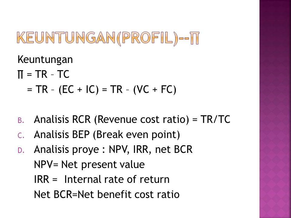 Keuntungan ∏ = TR – TC = TR – (EC + IC) = TR – (VC + FC) B. Analisis RCR (Revenue cost ratio) = TR/TC C. Analisis BEP (Break even point) D. Analisis p