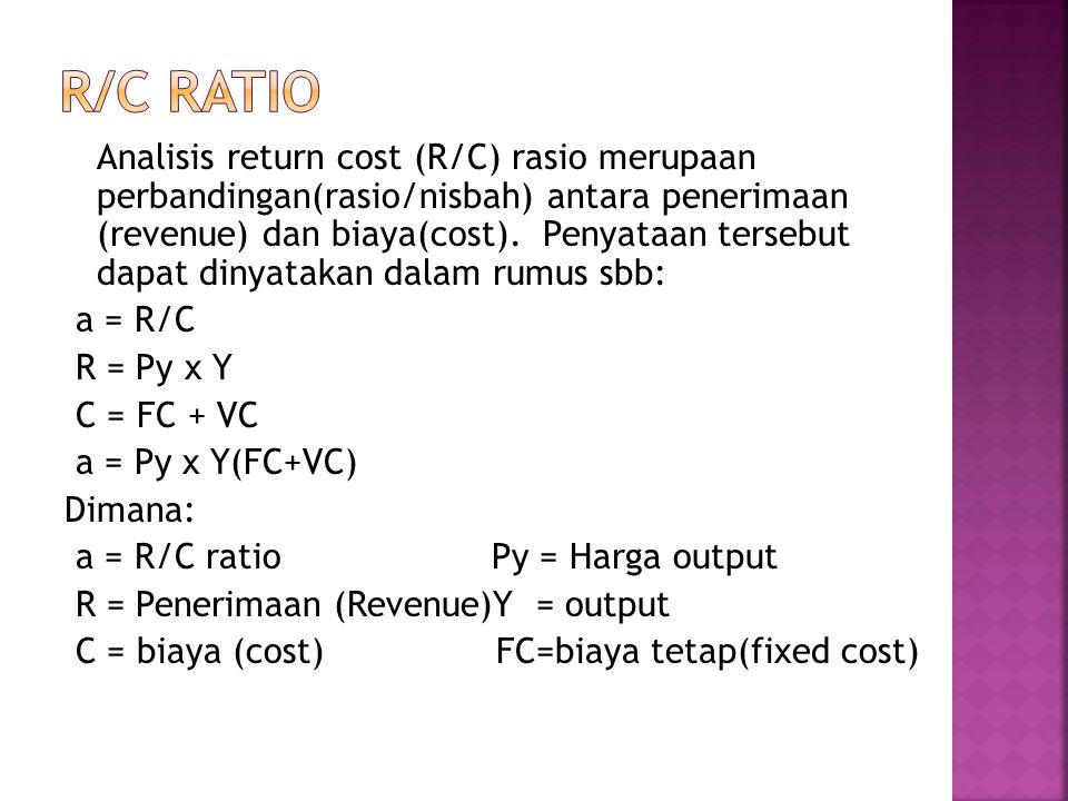 Analisis return cost (R/C) rasio merupaan perbandingan(rasio/nisbah) antara penerimaan (revenue) dan biaya(cost). Penyataan tersebut dapat dinyatakan