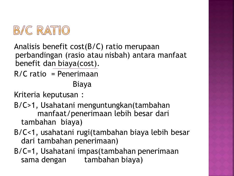Analisis benefit cost(B/C) ratio merupaan perbandingan (rasio atau nisbah) antara manfaat benefit dan biaya(cost). R/C ratio = Penerimaan Biaya Kriter