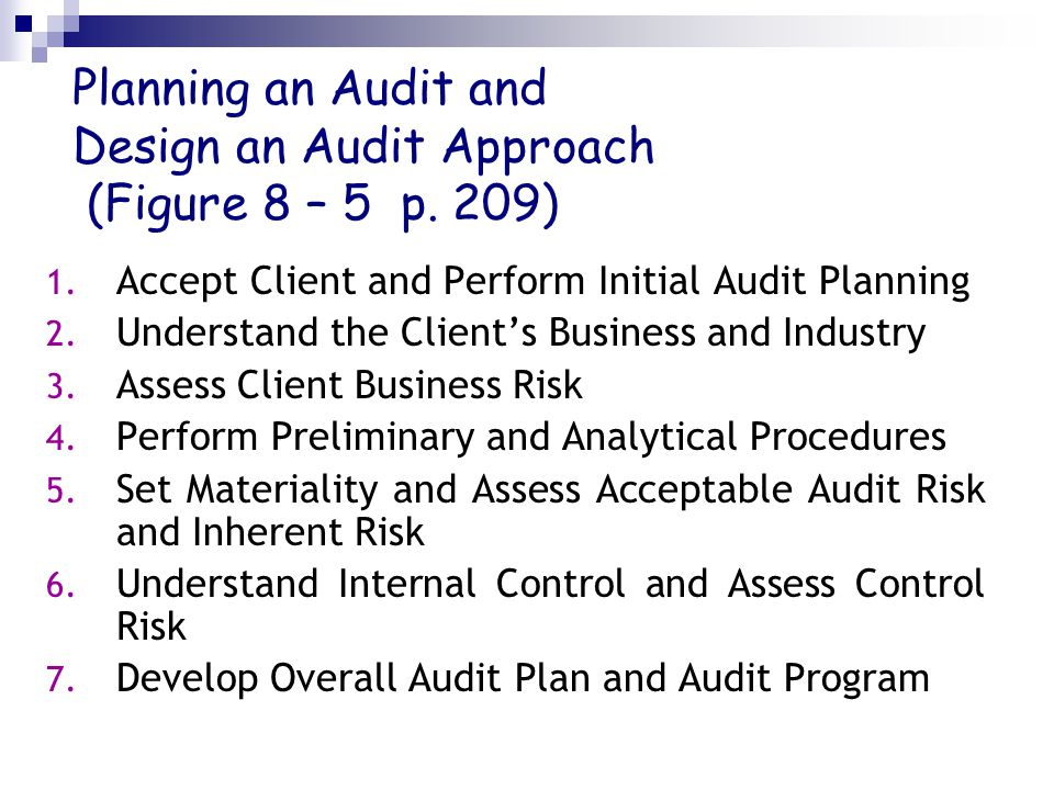 Planning an Audit and Design an Audit Approach (Figure 8 – 5 p. 209) 1. Accept Client and Perform Initial Audit Planning 2. Understand the Client's Bu