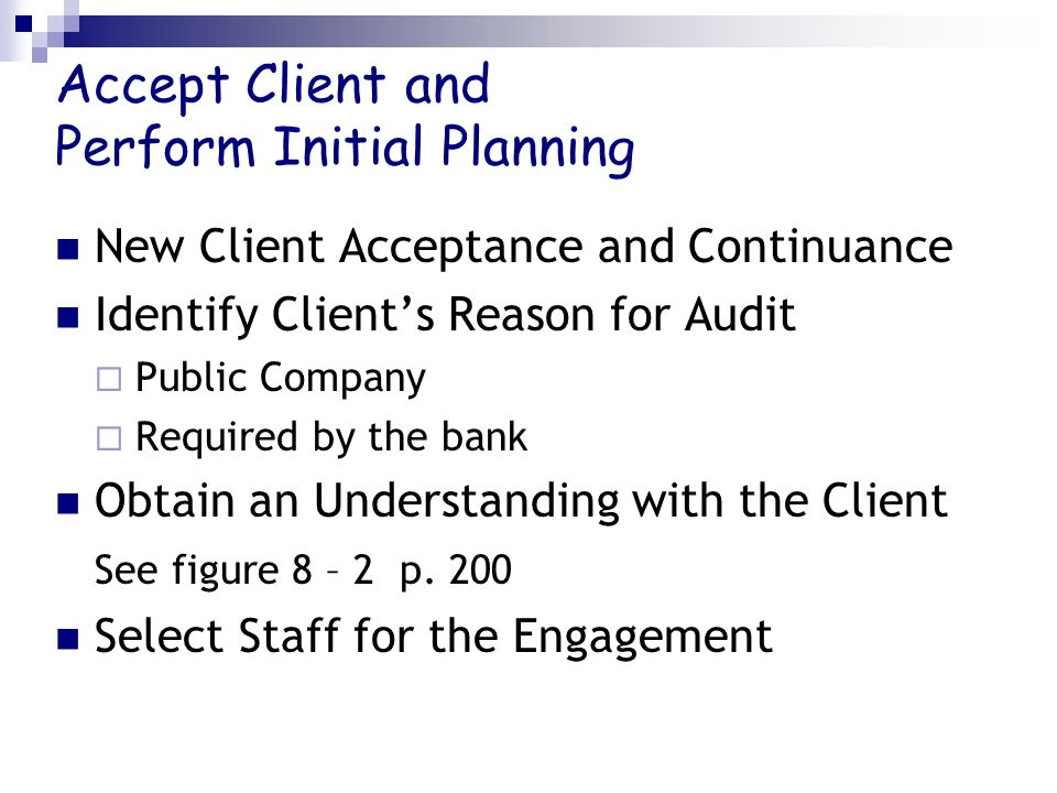 Accept Client and Perform Initial Planning New Client Acceptance and Continuance Identify Client's Reason for Audit  Public Company  Required by the bank Obtain an Understanding with the Client See figure 8 – 2 p.