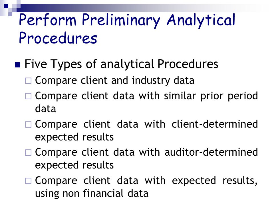 Perform Preliminary Analytical Procedures Five Types of analytical Procedures  Compare client and industry data  Compare client data with similar prior period data  Compare client data with client-determined expected results  Compare client data with auditor-determined expected results  Compare client data with expected results, using non financial data