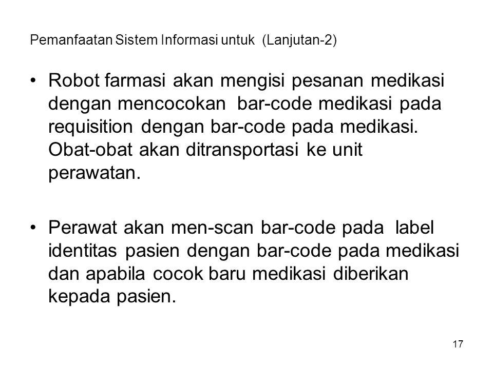 17 Pemanfaatan Sistem Informasi untuk (Lanjutan-2) Robot farmasi akan mengisi pesanan medikasi dengan mencocokan bar-code medikasi pada requisition dengan bar-code pada medikasi.