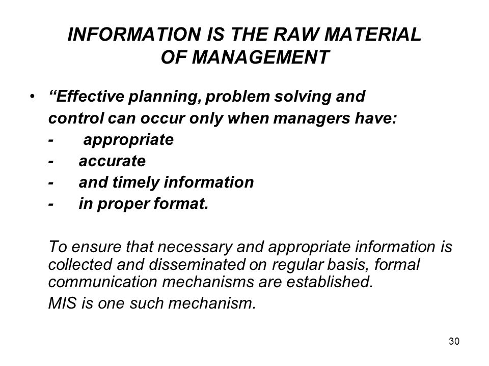 "30 INFORMATION IS THE RAW MATERIAL OF MANAGEMENT ""Effective planning, problem solving and control can occur only when managers have: - appropriate -ac"
