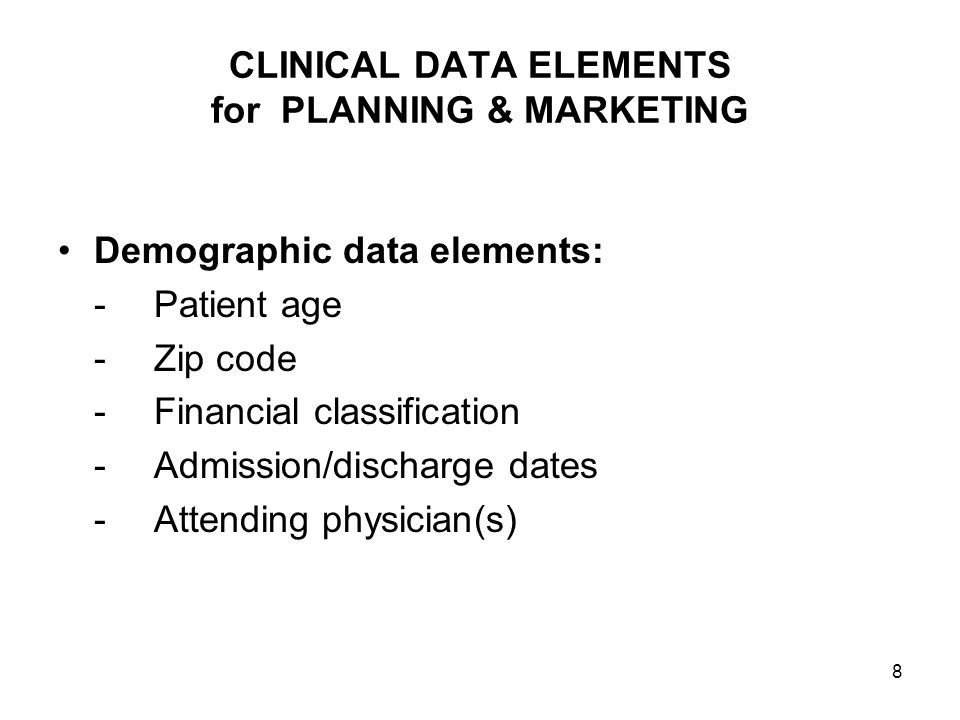 8 CLINICAL DATA ELEMENTS for PLANNING & MARKETING Demographic data elements: -Patient age -Zip code -Financial classification -Admission/discharge dat