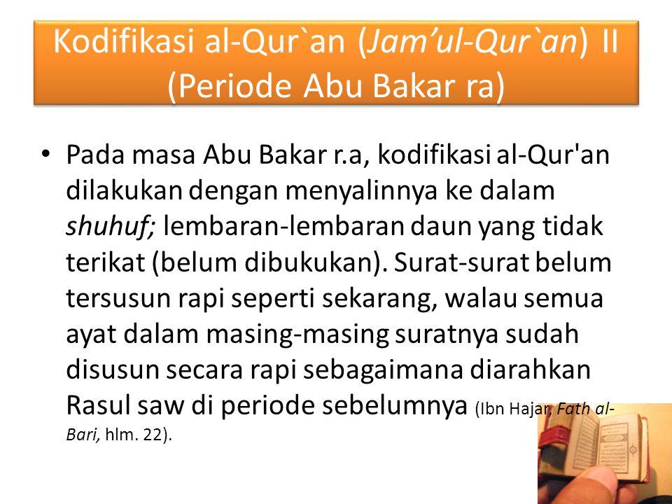 Kodifikasi al-Qur`an (Jam'ul-Qur`an) II (Periode Abu Bakar ra) Pada masa Abu Bakar r.a, kodifikasi al-Qur'an dilakukan dengan menyalinnya ke dalam shu