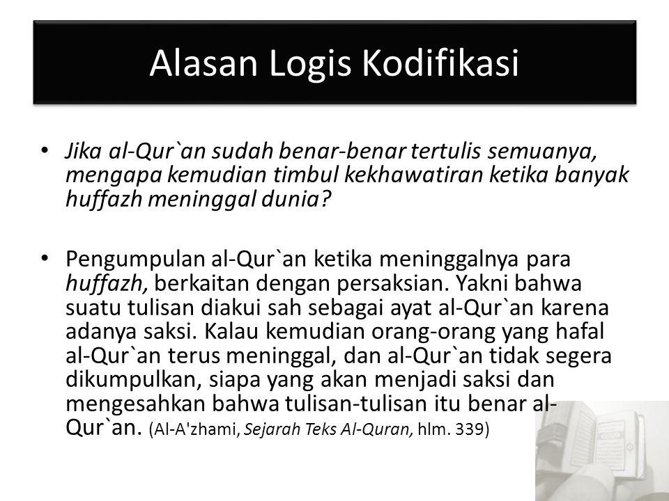 Alasan Logis Kodifikasi Jika al-Qur`an sudah benar-benar tertulis semuanya, mengapa kemudian timbul kekhawatiran ketika banyak huffazh meninggal dunia