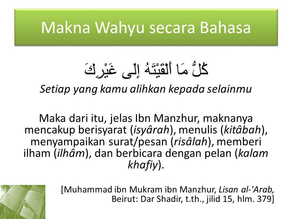 Makna Wahyu secara Bahasa كُلُّ مَا أَلْقَيْتَهُ إِلَى غَيْرِكَ Setiap yang kamu alihkan kepada selainmu Maka dari itu, jelas Ibn Manzhur, maknanya me