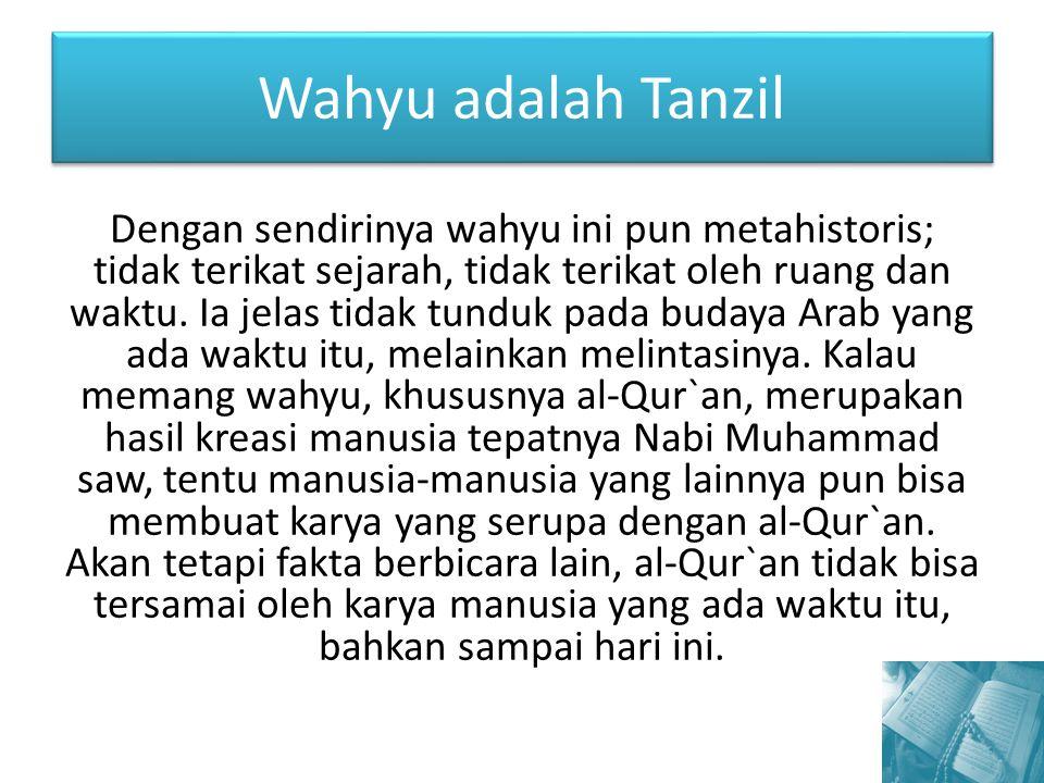 Wahyu adalah Tanzil Dengan sendirinya wahyu ini pun metahistoris; tidak terikat sejarah, tidak terikat oleh ruang dan waktu. Ia jelas tidak tunduk pad