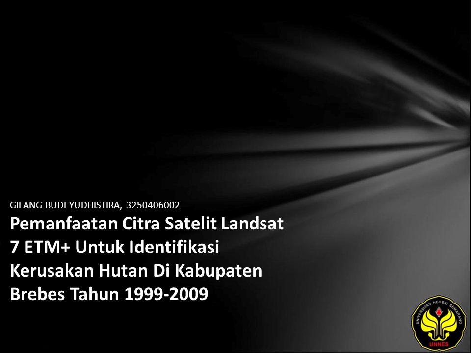 GILANG BUDI YUDHISTIRA, 3250406002 Pemanfaatan Citra Satelit Landsat 7 ETM+ Untuk Identifikasi Kerusakan Hutan Di Kabupaten Brebes Tahun 1999-2009