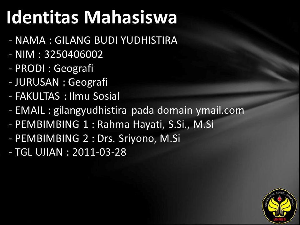Identitas Mahasiswa - NAMA : GILANG BUDI YUDHISTIRA - NIM : 3250406002 - PRODI : Geografi - JURUSAN : Geografi - FAKULTAS : Ilmu Sosial - EMAIL : gilangyudhistira pada domain ymail.com - PEMBIMBING 1 : Rahma Hayati, S.Si., M.Si - PEMBIMBING 2 : Drs.