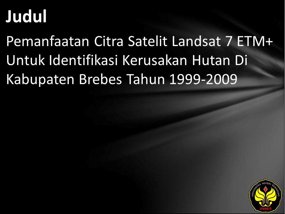 Judul Pemanfaatan Citra Satelit Landsat 7 ETM+ Untuk Identifikasi Kerusakan Hutan Di Kabupaten Brebes Tahun 1999-2009