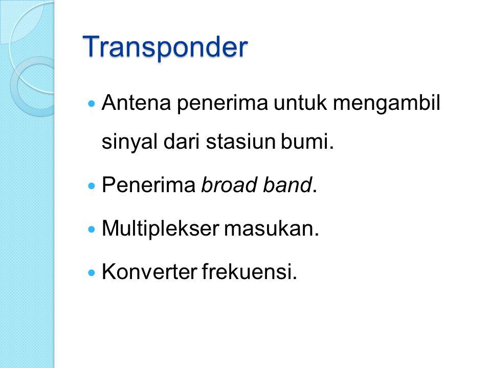 Transponder Antena penerima untuk mengambil sinyal dari stasiun bumi. Penerima broad band. Multiplekser masukan. Konverter frekuensi.