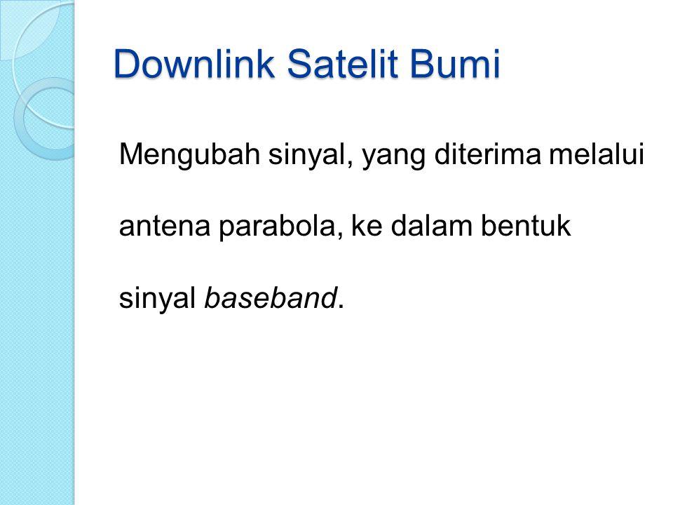 Downlink Satelit Bumi Mengubah sinyal, yang diterima melalui antena parabola, ke dalam bentuk sinyal baseband.