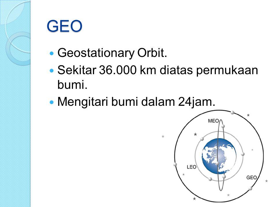GEO Geostationary Orbit. Sekitar 36.000 km diatas permukaan bumi. Mengitari bumi dalam 24jam.
