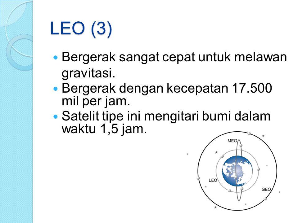 LEO (3) Bergerak sangat cepat untuk melawan gravitasi. Bergerak dengan kecepatan 17.500 mil per jam. Satelit tipe ini mengitari bumi dalam waktu 1,5 j