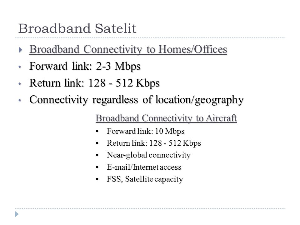 Broadband Satelit  Broadband Connectivity to Homes/Offices Forward link: 2-3 Mbps Forward link: 2-3 Mbps Return link: 128 - 512 Kbps Return link: 128 - 512 Kbps Connectivity regardless of location/geography Connectivity regardless of location/geography Broadband Connectivity to Aircraft Forward link: 10 MbpsForward link: 10 Mbps Return link: 128 - 512 KbpsReturn link: 128 - 512 Kbps Near-global connectivityNear-global connectivity E-mail/Internet accessE-mail/Internet access FSS, Satellite capacityFSS, Satellite capacity