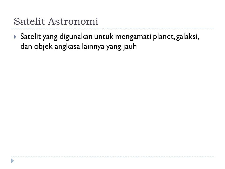 Satelit Astronomi  Satelit yang digunakan untuk mengamati planet, galaksi, dan objek angkasa lainnya yang jauh
