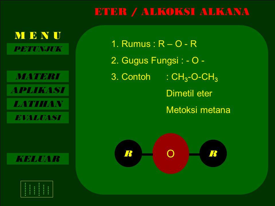 MATERI APLIKASI LATIHAN EVALUASI KELUAR ETER / ALKOKSI ALKANA M E N U PETUNJUK 1.Rumus : R – O - R 2.Gugus Fungsi : - O - 3.Contoh: CH 3 -O-CH 3 Dimetil eter Metoksi metana O RR
