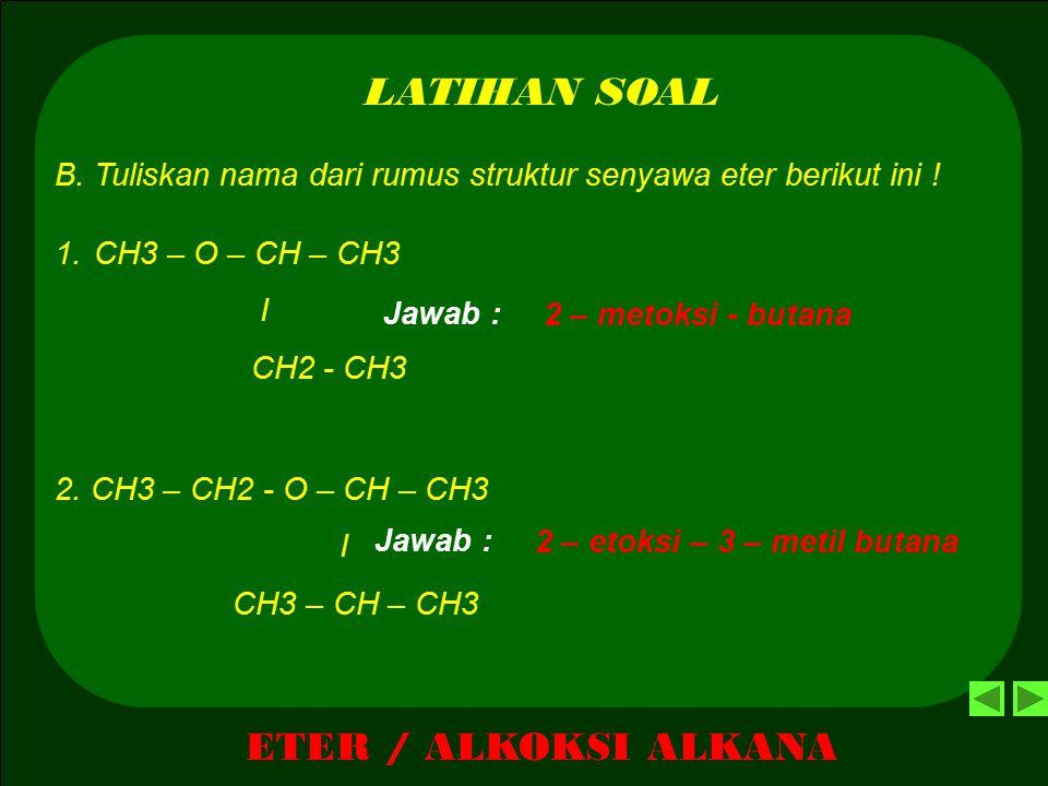 ETER / ALKOKSI ALKANA LATIHAN SOAL A. Tuliskan rumus struktur senyawa eter berikut ini ! 1. Metoksi - etana 2. 2-Metoksi - propana 3. 1-etoksi – propa