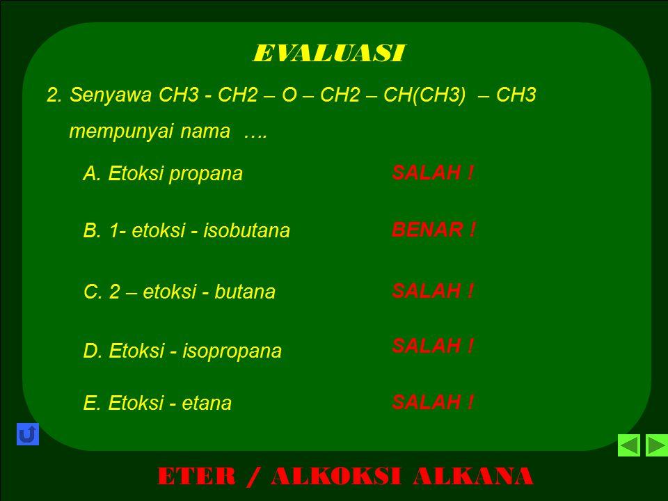 ETER / ALKOKSI ALKANA EVALUASI SALAH ! A. R - OH 1. Senyawa alkoksi alkana mempunyai rumus molekul …. SALAH ! B. R - CHO SALAH ! C. R-CO-R BENAR ! D.