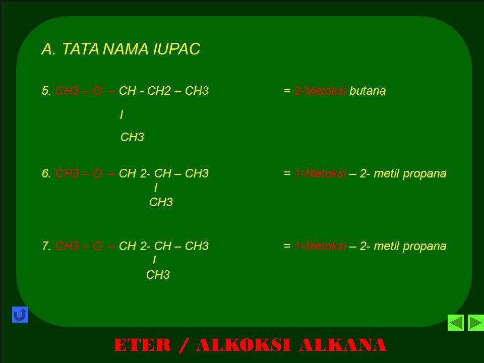 ETER / ALKOKSI ALKANA 2. TATA NAMA A.TATA NAMA IUPAC R –O – R Alkoksi alkana 1). Gugus alkil besar dianggap rantai induk 2). Gugus alkil kecil diangga